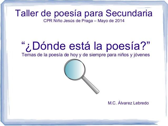"""Taller de poesía para Secundaria CPR Niño Jesús de Praga – Mayo de 2014 """"¿Dónde está la poesía?"""" Temas de la poesía de hoy..."""