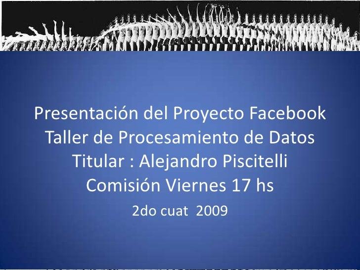 Presentación del Proyecto FacebookTaller de Procesamiento de DatosTitular : Alejandro PiscitelliComisión Viernes 17 hs<br ...