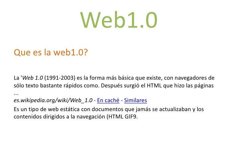 Web1.0<br />Que es la web1.0?<br />La 'Web 1.0 (1991-2003) es la forma más básica que existe, con navegadores de sólo text...