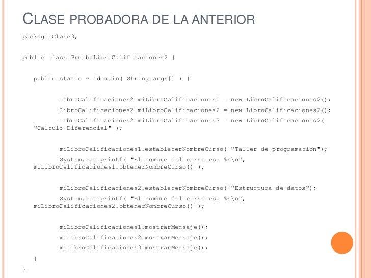 CLASE PROBADORA DE LA ANTERIORpackage Clase3;public class PruebaLibroCalificaciones2 {    public static void main( String ...