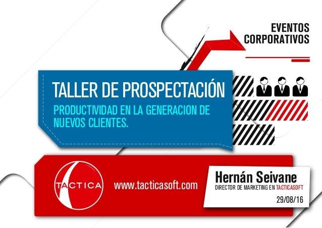 TALLER DE PROSPECTACIÓN PRODUCTIVIDAD EN LA GENERACION DE NUEVOS CLIENTES. Hernán SeivaneDIRECTOR DE MARKETING EN TACTICAS...