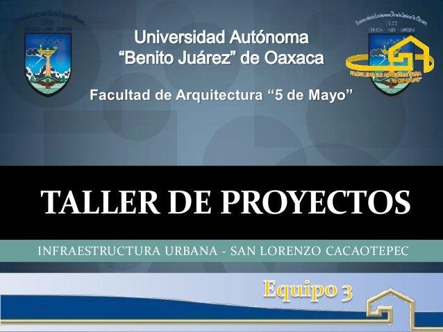 """TALLER DE PROYECTOS INFRAESTRUCTURA URBANA - SAN LORENZO CACAOTEPEC Universidad Autónoma """"Benito Juárez"""" de Oaxaca Faculta..."""