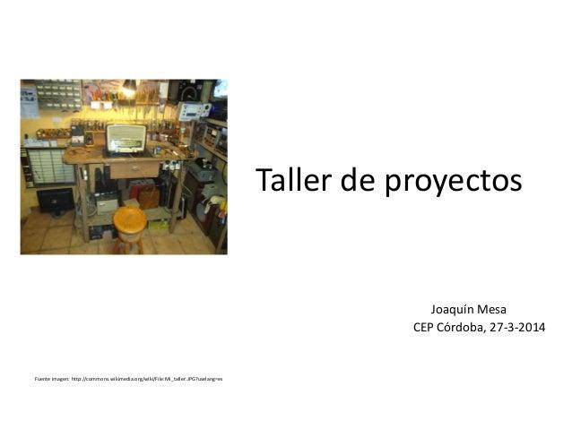 Taller de proyectos Joaquín Mesa CEP Córdoba, 27-3-2014 Fuente imagen: http://commons.wikimedia.org/wiki/File:Mi_taller.JP...
