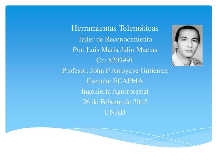 Herramientas Telemáticas     Taller de Reconocimiento   Por: Luis Maria Julio Macias            Cc: 8203991Profesor: John ...