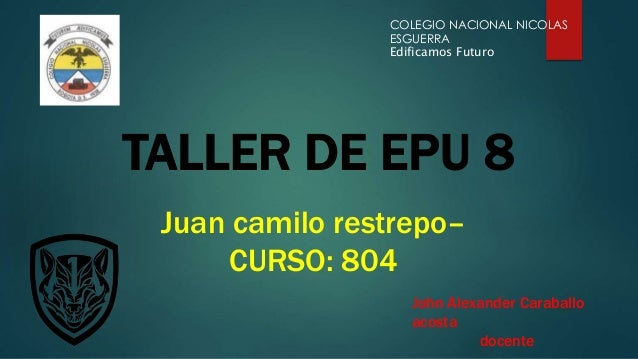 TALLER DE EPU 8 COLEGIO NACIONAL NICOLAS ESGUERRA Edificamos Futuro Juan camilo restrepo– CURSO: 804 John Alexander Caraba...