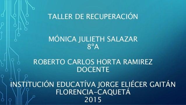 TALLER DE RECUPERACIÓN MÓNICA JULIETH SALAZAR 8ºA ROBERTO CARLOS HORTA RAMIREZ DOCENTE INSTITUCIÓN EDUCATÍVA JORGE ELIÉCER...