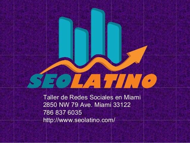 Taller de Redes Sociales en Miami 2850 NW 79 Ave. Miami 33122 786 837 6035 http://www.seolatino.com/