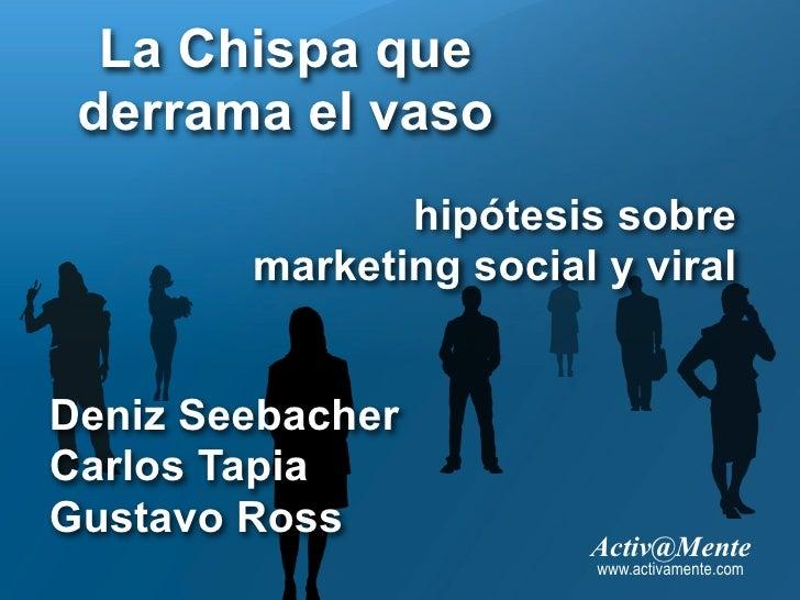 La Chispa que  derrama el vaso                hipótesis sobre         marketing social y viral   Deniz Seebacher Carlos Ta...