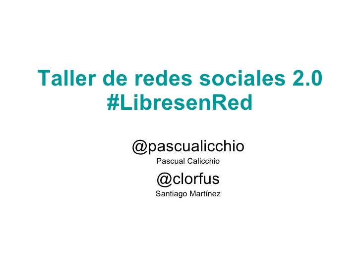 Taller de redes sociales2.0 #LibresenRed   @pascualicchio Pascual Calicchio @clorfus Santiago Martínez