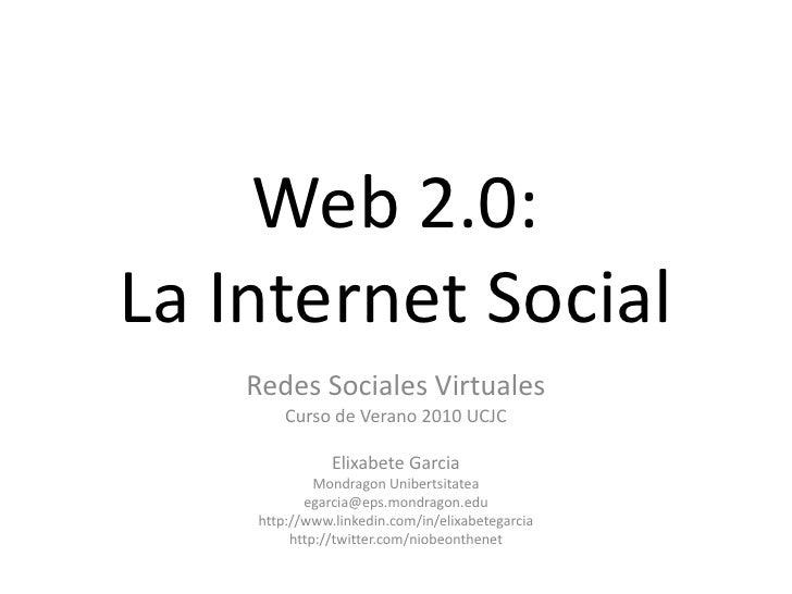 Web 2.0:La Internet Social<br />Redes Sociales Virtuales<br />Curso de Verano 2010 UCJC<br />Elixabete Garcia<br />Mondrag...