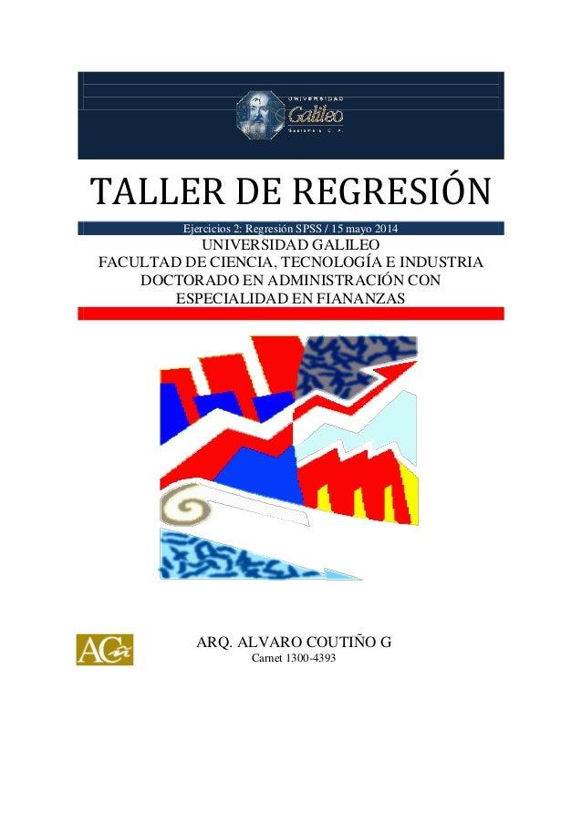 TALLER DE REGRESIÓN TALLER DE REGRESIÓN Ejercicios 2: Regresión SPSS / 15 mayo 2014 UNIVERSIDAD GALILEO FACULTAD DE CIENCI...