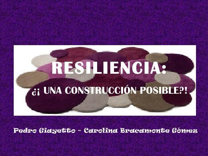RESILIENCIA: ¿¡ UNA CONSTRUCCIÓN POSIBLE?! Pedro Giayetto – Carolina Bracamonte Gómez