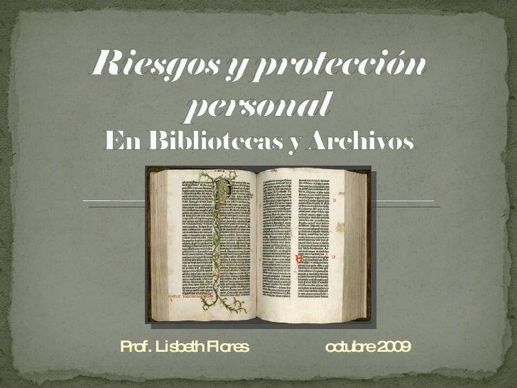 Riesgos y protección personal En Bibliotecas y Archivos<br />Prof. Lisbeth Flores                    octubre 2009<br />