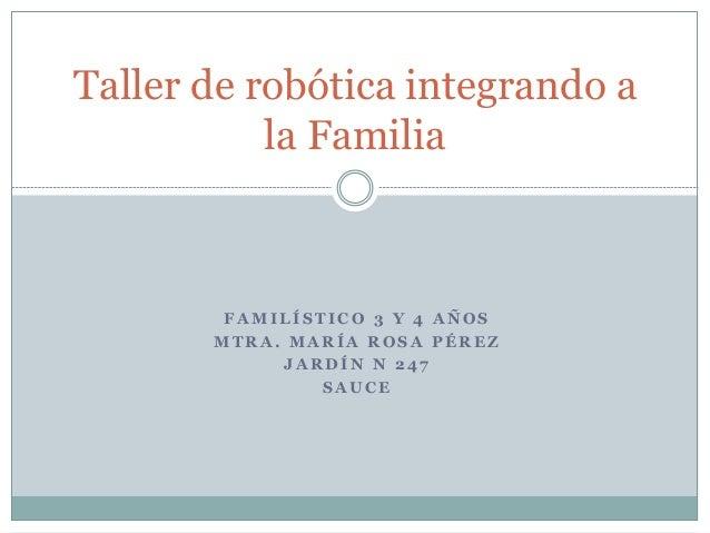 Taller de robótica integrando a  la Familia  FAMILÍSTICO 3 Y 4 AÑOS  MTRA. MARÍA ROSA PÉREZ  JARDÍN N 247  SAUCE