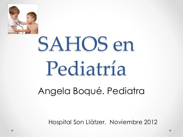 SAHOS en PediatríaAngela Boqué. Pediatra  Hospital Son Llàtzer. Noviembre 2012