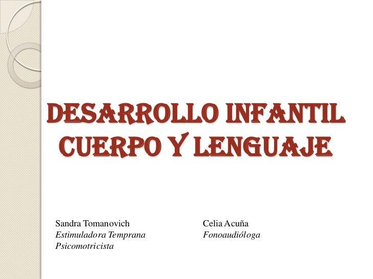 DESARROLLO INFANTIL CUERPO Y LENGUAJESandra Tomanovich       Celia AcuñaEstimuladora Temprana   FonoaudiólogaPsicomotricista