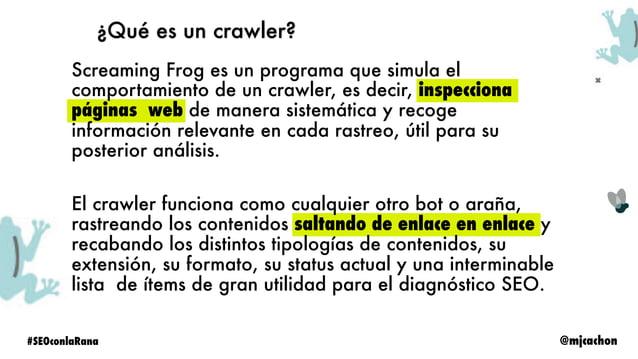 @mjcachon#SEOconlaRana ¿Qué es Screaming Frog? • Crawler de escritorio • Windows & iOS • Scraper personalizado • Buscador ...