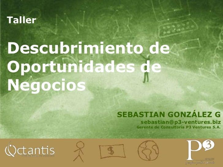Taller <br />Descubrimiento de Oportunidades de Negocios<br />SEBASTIAN GONZÁLEZ G<br />sebastian@p3-ventures.biz<br />Ger...