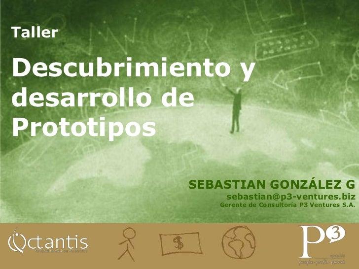 Taller <br />Descubrimiento y desarrollo de  Prototipos<br />SEBASTIAN GONZÁLEZ G<br />sebastian@p3-ventures.biz<br />Gere...