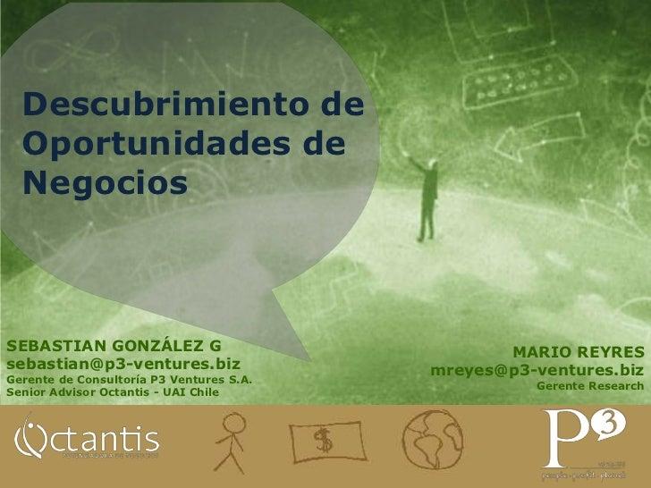 Descubrimiento de Oportunidades de Negocios<br />SEBASTIAN GONZÁLEZ G<br />sebastian@p3-ventures.biz<br />Gerente de Consu...