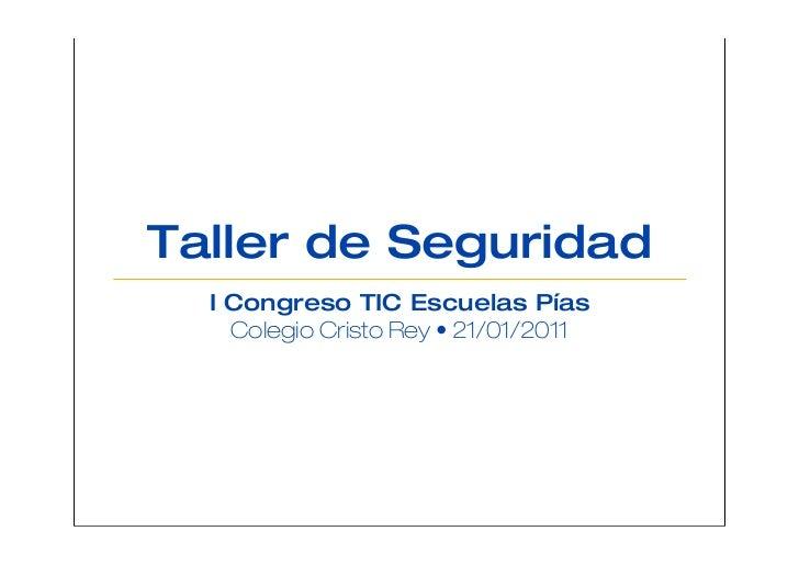 Taller de Seguridad  I Congreso TIC Escuelas Pías    Colegio Cristo Rey • 21/01/2011