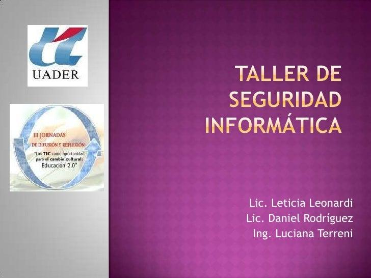 Taller de seguridadinformática<br />Lic. Leticia Leonardi<br />Lic. Daniel Rodríguez<br />Ing. Luciana Terreni<br />