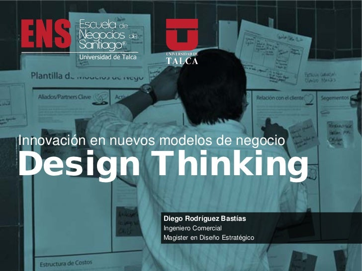 Innovación en nuevos modelos de negocioDesign Thinking                     Diego Rodríguez Bastías                     Ing...