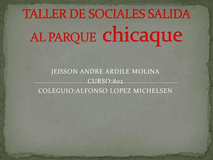 TALLER DE SOCIALES SALIDA AL PARQUEchicaque<br />JEISSON ANDRE ARDILE MOLINA<br />CURSO:802<br />COLEGUIO:ALFONSO LOPEZ MI...
