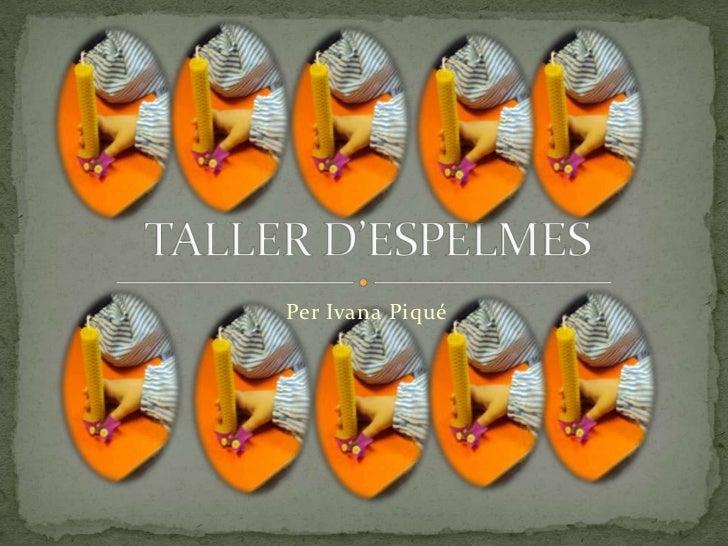 Per Ivana Piqué<br />TALLER D'ESPELMES <br />