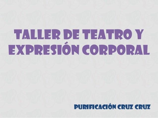 TALLER DE TEATRO Y EXPRESIÓN CORPORAL  PURIFICACIÓN CRUZ CRUZ