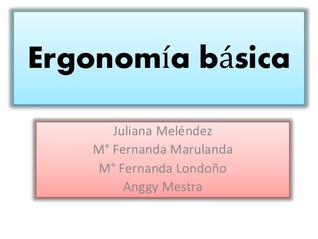 Ergonomía básica Juliana Meléndez M° Fernanda Marulanda M° Fernanda Londoño Anggy Mestra