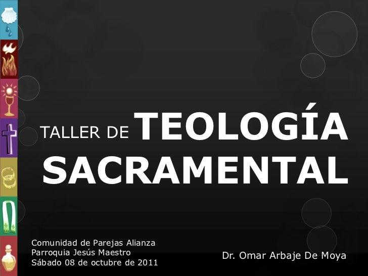 TEOLOGÍA TALLER DE  SACRAMENTALComunidad de Parejas AlianzaParroquia Jesús Maestro        Dr. Omar Arbaje De MoyaSábado 08...