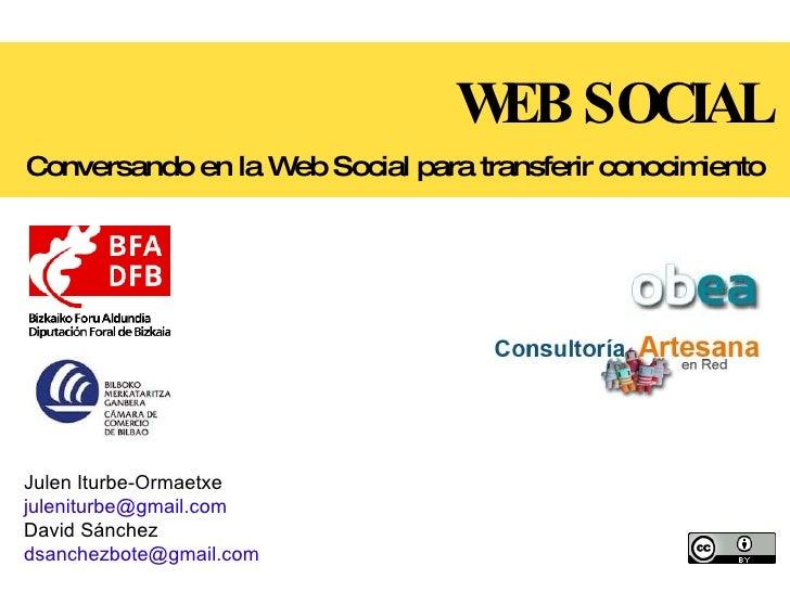 WEB SOCIAL Conversando en la Web Social para transferir conocimiento Julen Iturbe-Ormaetxe [email_address] David Sánchez [...