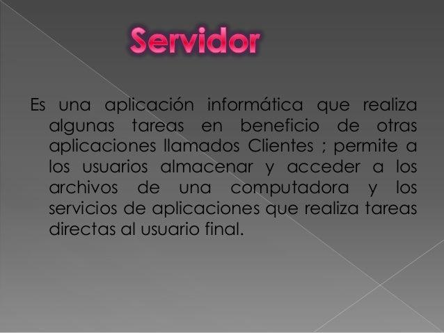 Es una aplicación informática que realizaalgunas tareas en beneficio de otrasaplicaciones llamados Clientes ; permite alos...