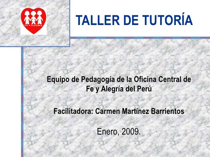TALLER DE TUTORÍA Equipo de Pedagogía de la Oficina Central de Fe y Alegría del Perú Facilitadora: Carmen Martínez Barrien...