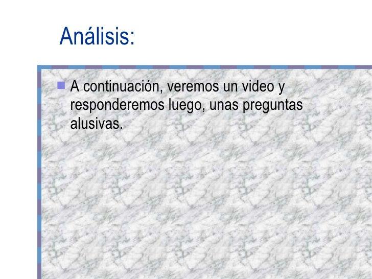Análisis: <ul><li>A continuación, veremos un video y responderemos luego, unas preguntas alusivas. </li></ul>