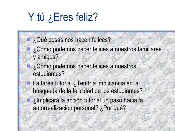 Y tú ¿Eres feliz? <ul><li>¿Qué cosas nos hacen felices? </li></ul><ul><li>¿Cómo podemos hacer felices a nuestros familiare...