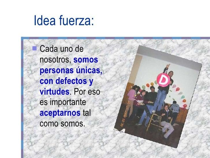 Idea fuerza: <ul><li>Cada uno de nosotros,  somos personas únicas, con defectos y virtudes . Por eso es importante  acepta...