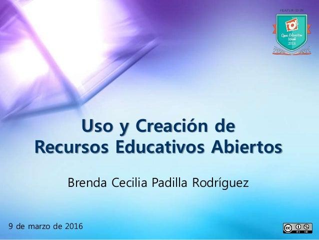 Uso y Creación de Recursos Educativos Abiertos Brenda Cecilia Padilla Rodríguez 9 de marzo de 2016