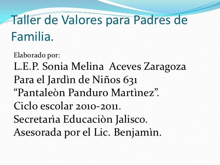 Taller de Valores para Padres de Familia.<br />Elaborado por:<br />L.E.P. Sonia Melina  Aceves Zaragoza<br />Para el Jardì...