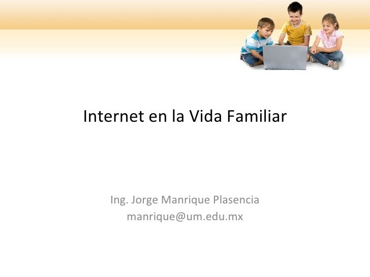 Internet en la Vida Familiar       Ing. Jorge Manrique Plasencia       manrique@um.edu.mx