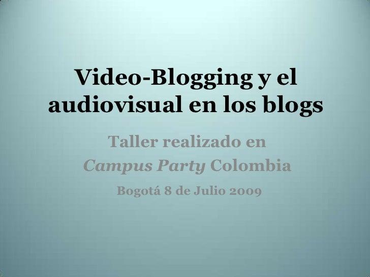 Video-Bloggingy el audiovisual en los blogs<br />Taller realizado en   <br />Campus PartyColombia<br />Bogotá 8 de Julio 2...