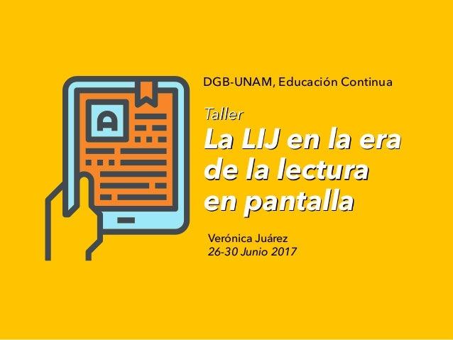 Taller La LIJ en la era de la lectura en pantalla Verónica Juárez 26-30 Junio 2017 DGB-UNAM, Educación Continua