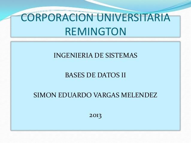 CORPORACION UNIVERSITARIA REMINGTON INGENIERIA DE SISTEMAS BASES DE DATOS II SIMON EDUARDO VARGAS MELENDEZ  2013