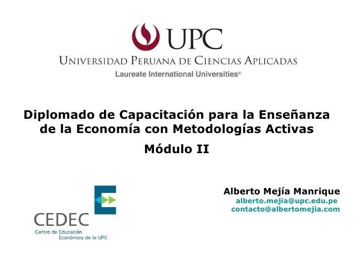 Diplomado de Capacitación para la Enseñanza de la Economía con Metodologías Activas Módulo II Alberto Mejía Manrique [emai...