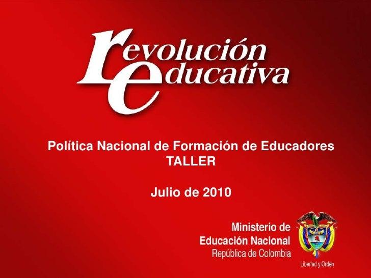 Política Nacional de Formación de Educadores<br />TALLER<br />Julio de 2010<br />