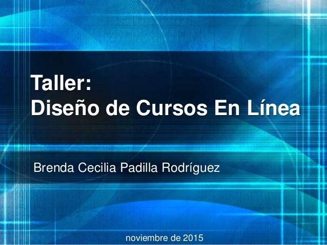 Taller: Diseño de Cursos En Línea Brenda Cecilia Padilla Rodríguez noviembre de 2015