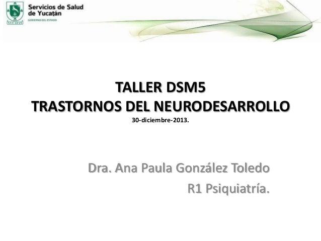 TALLER DSM5 TRASTORNOS DEL NEURODESARROLLO 30-diciembre-2013.  Dra. Ana Paula González Toledo R1 Psiquiatría.