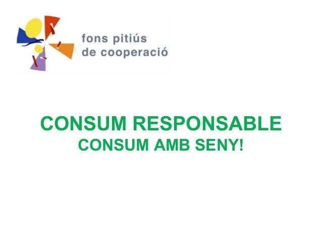 CONSUM RESPONSABLE  CONSUM AMB SENY!