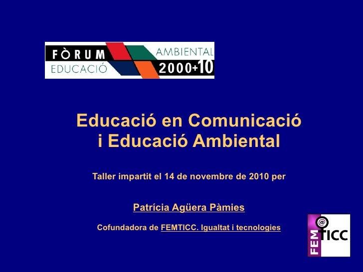 Educació en Comunicació i Educació Ambiental Taller impartit el 14 de novembre de 2010 per Patrícia Agüera Pàmies Cofundad...
